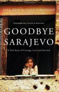 Goodbye Sarajevo: A True Story of Courage, Love and Survival by Atka Reid