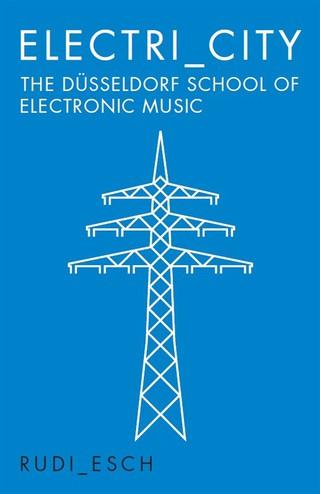 Electri_City: The Düsseldorf School of Electronic Music by Rudi Esch | Courtesy of Omnibus Press