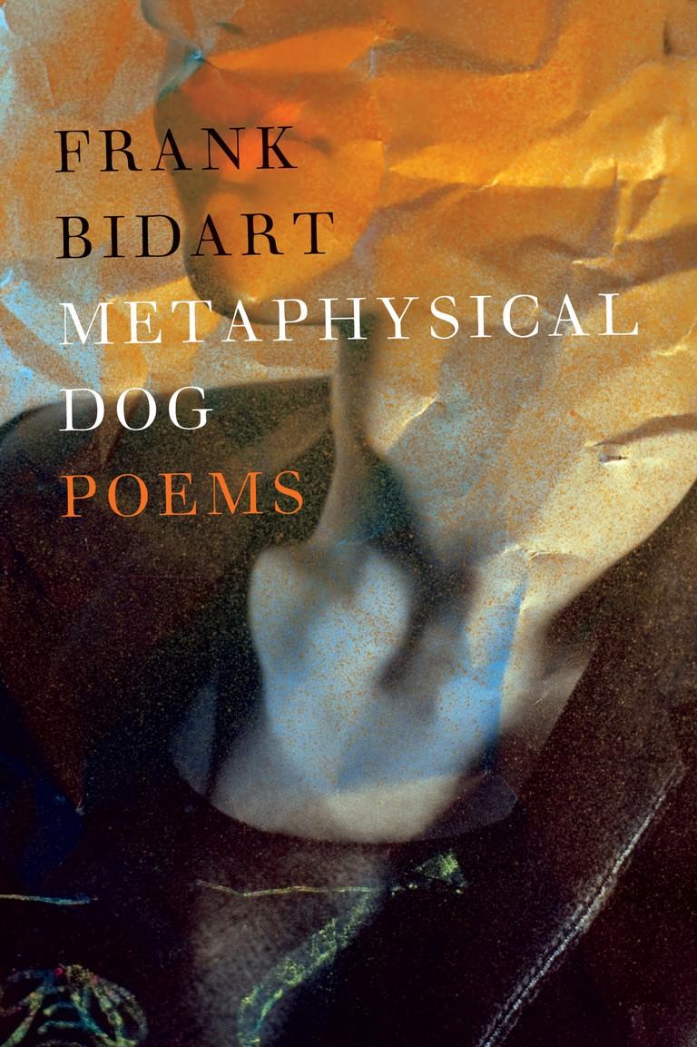 Frank Bidarts Metaphysical Dog 2013)   Courtesy of Farrar, Straus and Giroux