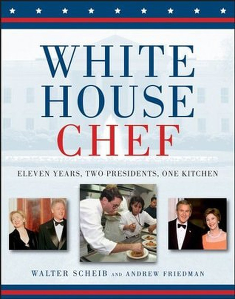 The White House Chef: Eleven Years, Two Presidents, One Kitchen by Walter Scheib and Andrew Friedman