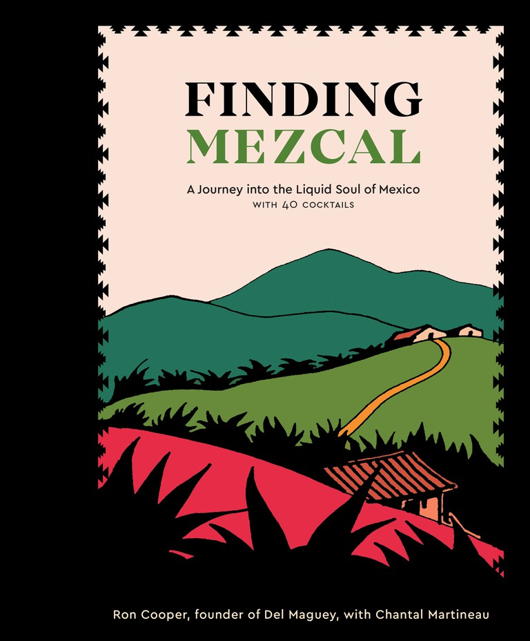 'Finding Mezcal: A Journey into the Liquid Soul of Mexico with 40 Cocktails' by Ron Cooper with Chantal Martineau