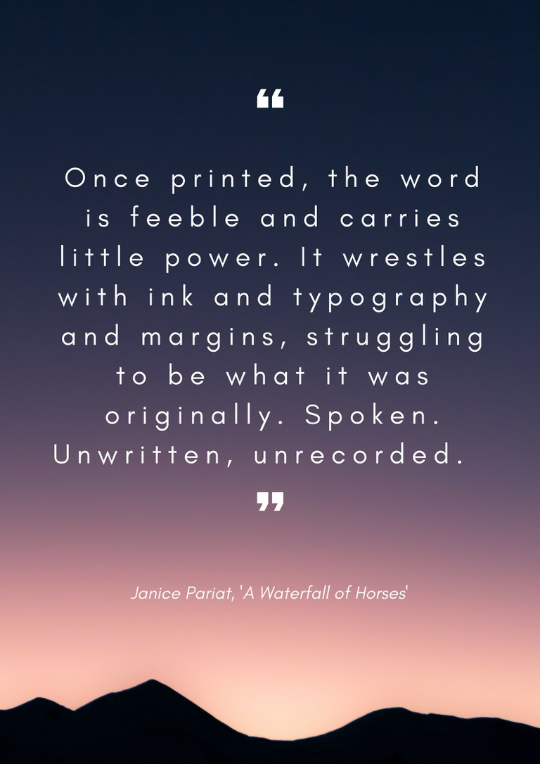 Once printed, the word is feeble and carries little power. It wrestles with ink and typography and margins, struggling to be what it was originally. Spoken. Unwritten, unrecorded.