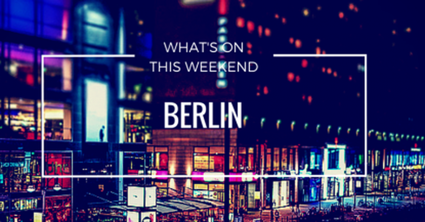 What's On This Weekend In Berlin   May 13-15